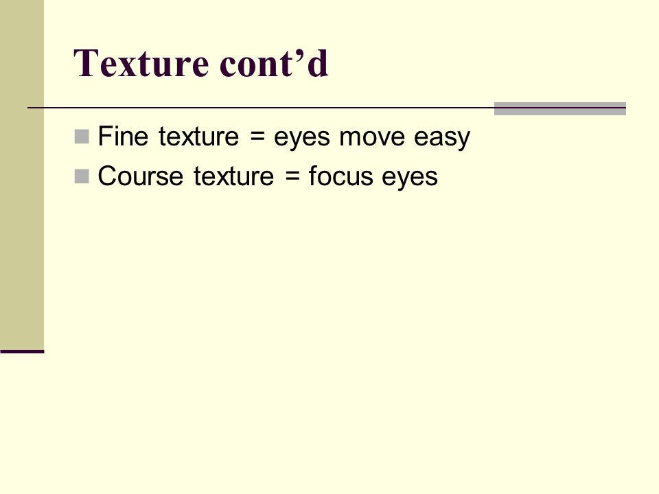 Texture contd Fine texture = eyes move easy Course texture = focus eyes
