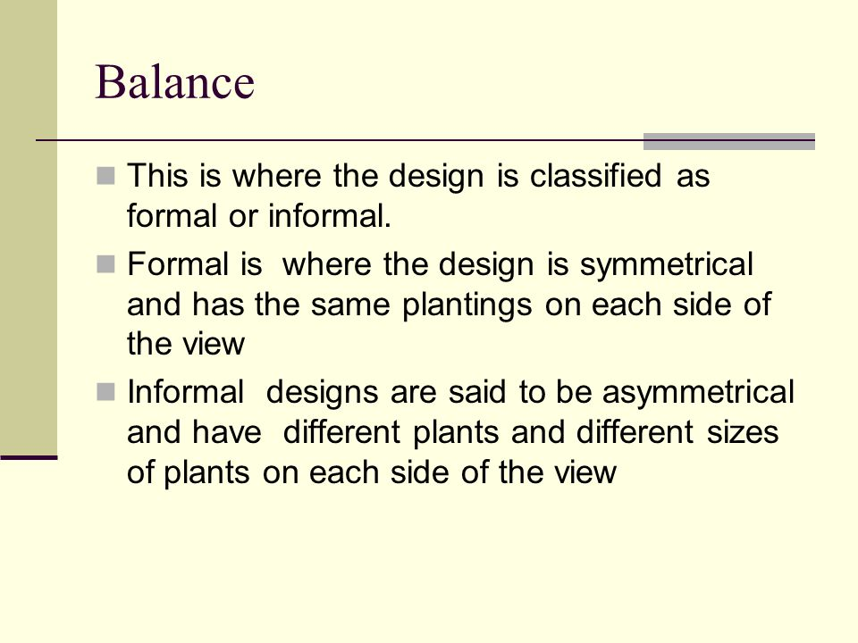 Balance This is where the design is classified as formal or informal. Formal is where the design is symmetrical and has the same plantings on each sid