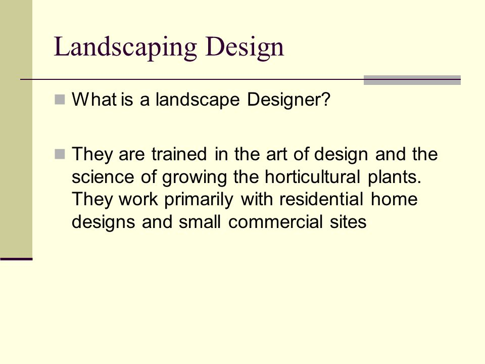 Landscaping Design What is a landscape Designer? They are trained in the art of design and the science of growing the horticultural plants. They work