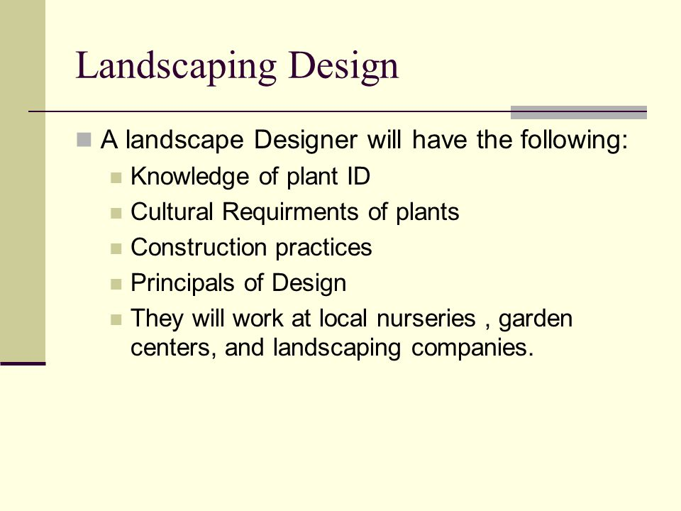 Landscaping Design A landscape Designer will have the following: Knowledge of plant ID Cultural Requirments of plants Construction practices Principal