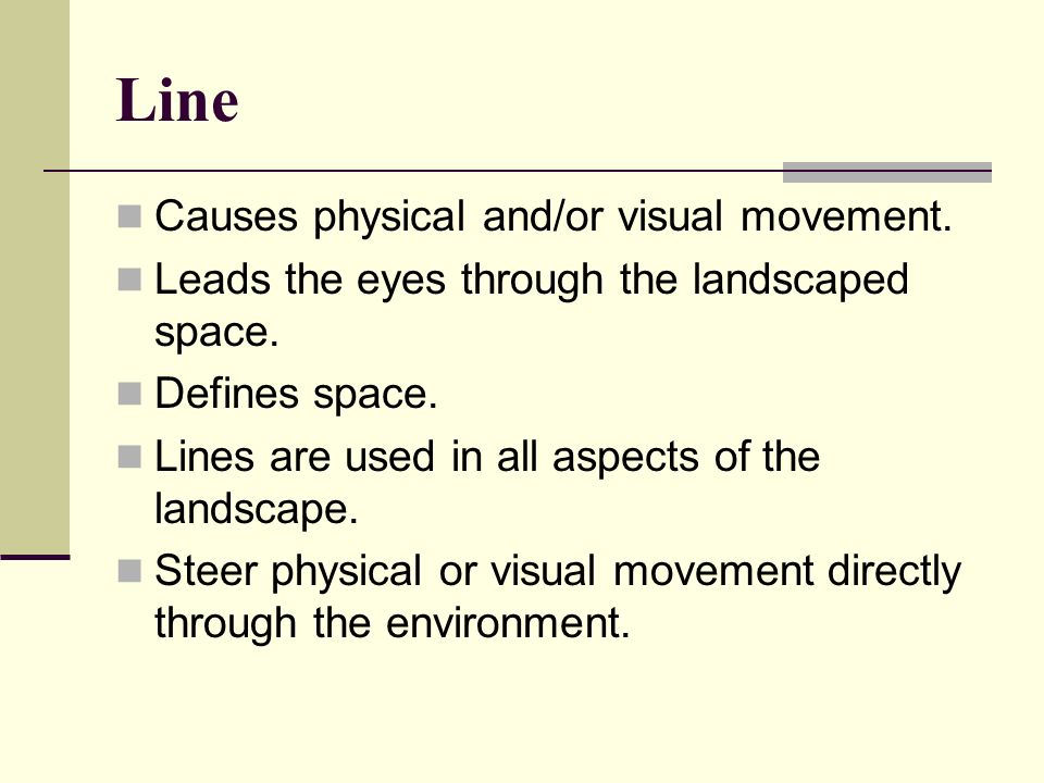 Line Causes physical and/or visual movement. Leads the eyes through the landscaped space. Defines space. Lines are used in all aspects of the landscap