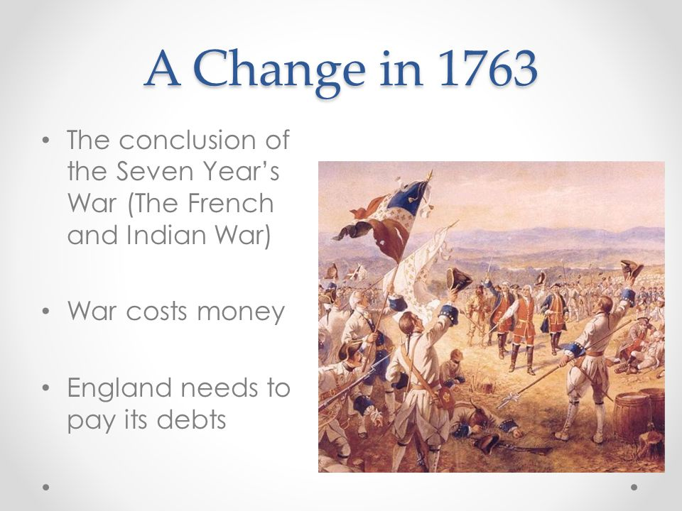 A Change in 1763 The conclusion of the Seven Years War (The French and Indian War) War costs money England needs to pay its debts