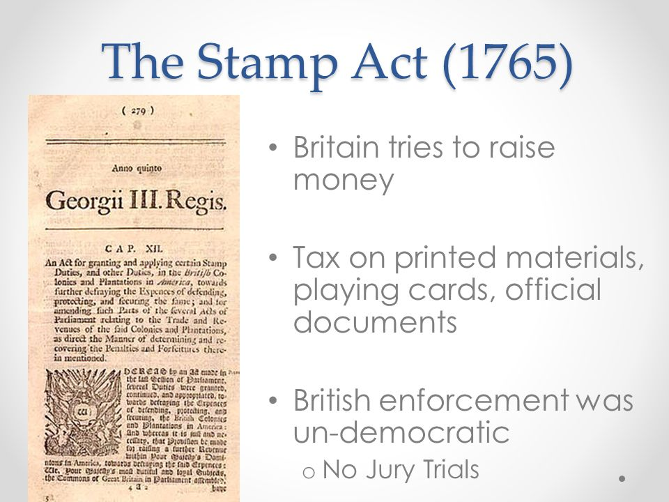 The Stamp Act (1765) Britain tries to raise money Tax on printed materials, playing cards, official documents British enforcement was un-democratic o