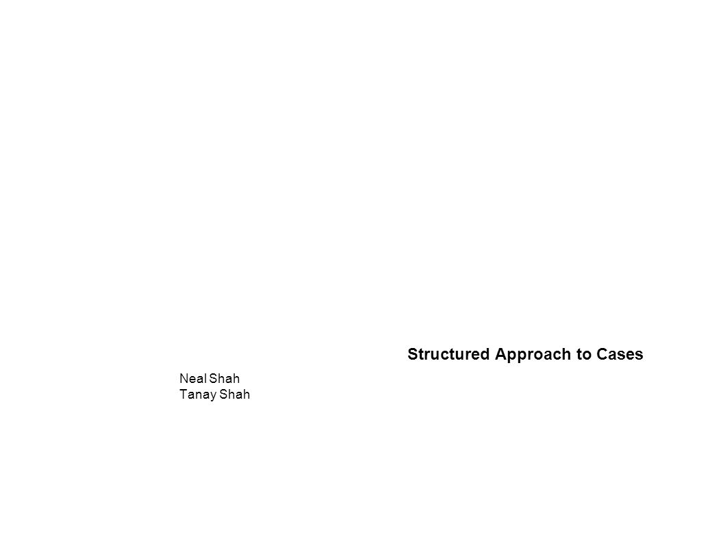 Structured Approach to Cases Neal Shah Tanay Shah