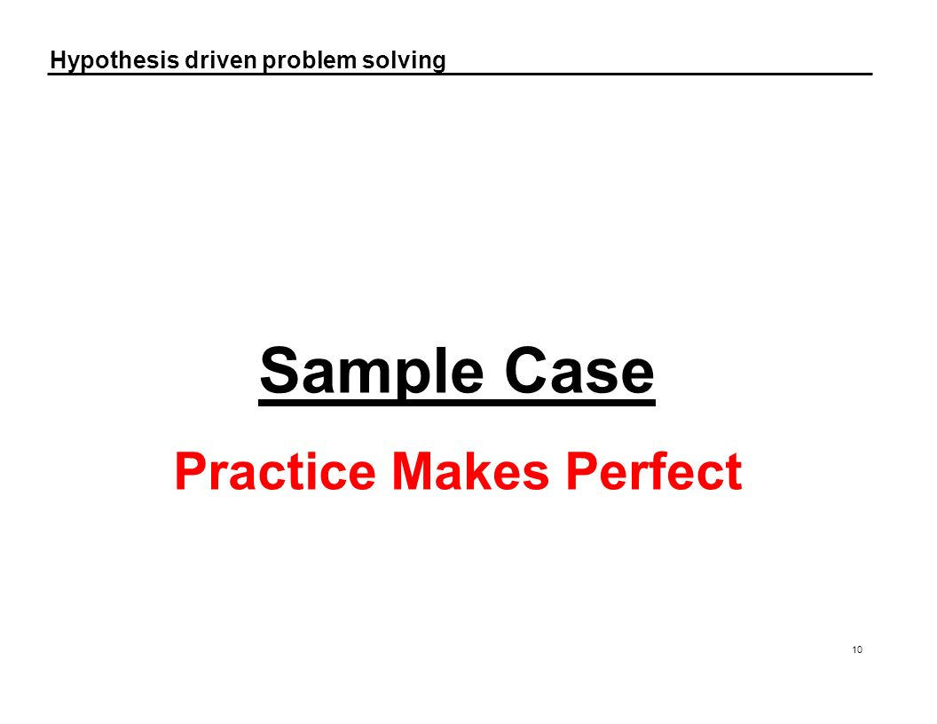 Hypothesis driven problem solving 10 Sample Case Practice Makes Perfect