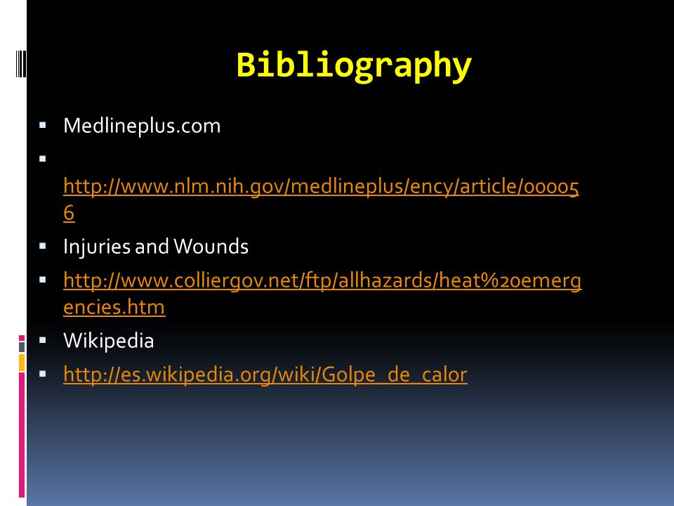 Bibliography Medlineplus.com http://www.nlm.nih.gov/medlineplus/ency/article/00005 6 http://www.nlm.nih.gov/medlineplus/ency/article/00005 6 Injuries and Wounds http://www.colliergov.net/ftp/allhazards/heat%20emerg encies.htm http://www.colliergov.net/ftp/allhazards/heat%20emerg encies.htm Wikipedia http://es.wikipedia.org/wiki/Golpe_de_calor