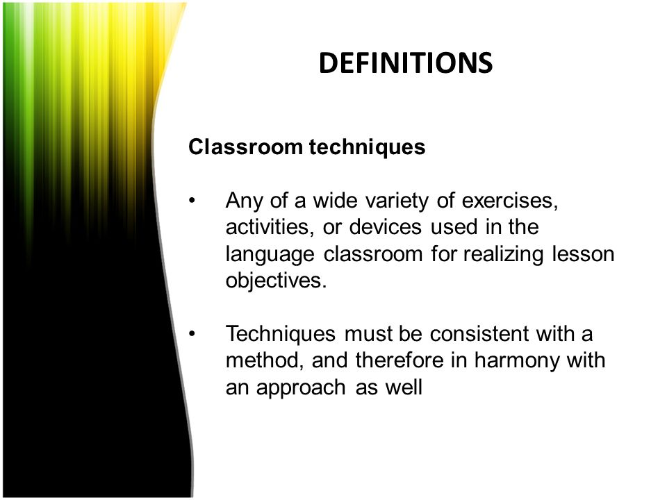 DEFINITIONS Classroom techniques Any of a wide variety of exercises, activities, or devices used in the language classroom for realizing lesson object
