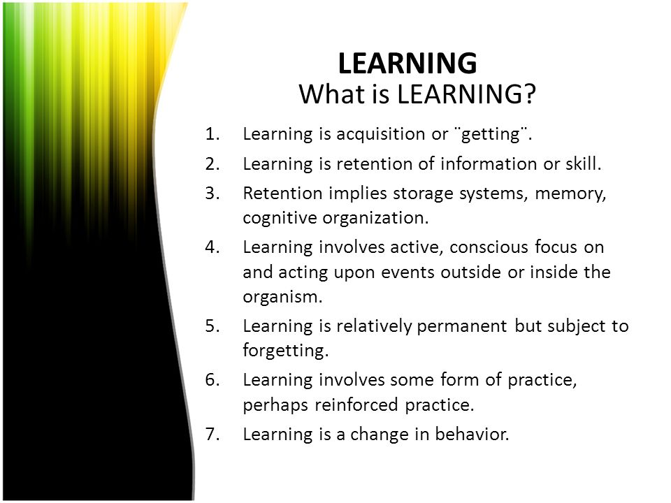 LEARNING 1.Learning is acquisition or ¨getting¨. 2.Learning is retention of information or skill. 3.Retention implies storage systems, memory, cogniti