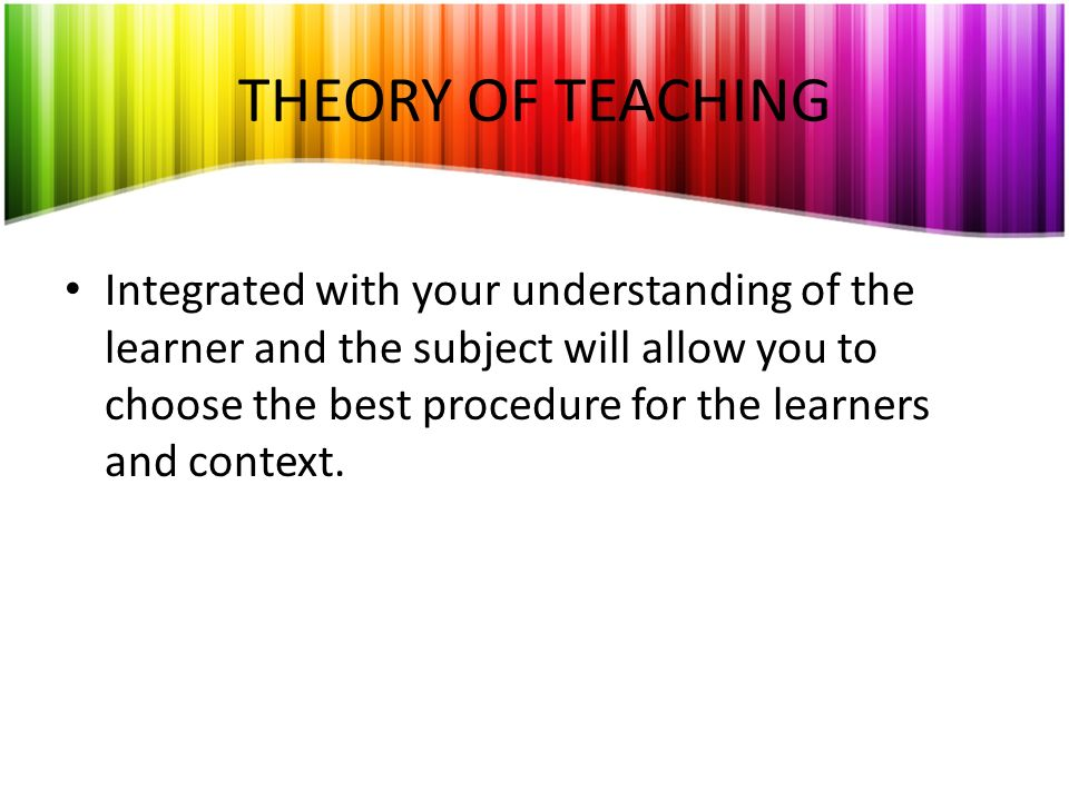 THEORY OF TEACHING Integrated with your understanding of the learner and the subject will allow you to choose the best procedure for the learners and
