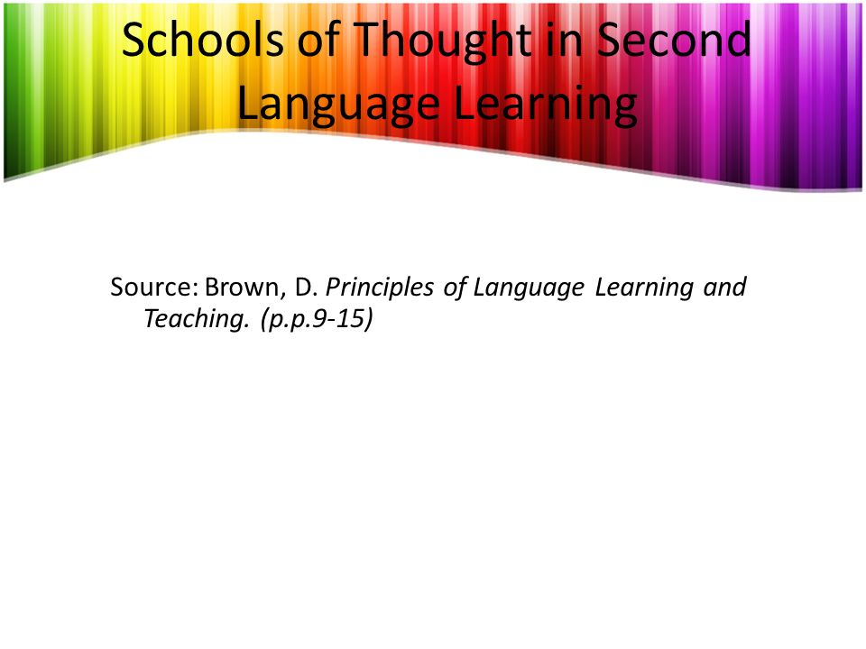 Schools of Thought in Second Language Learning Source: Brown, D. Principles of Language Learning and Teaching. (p.p.9-15)