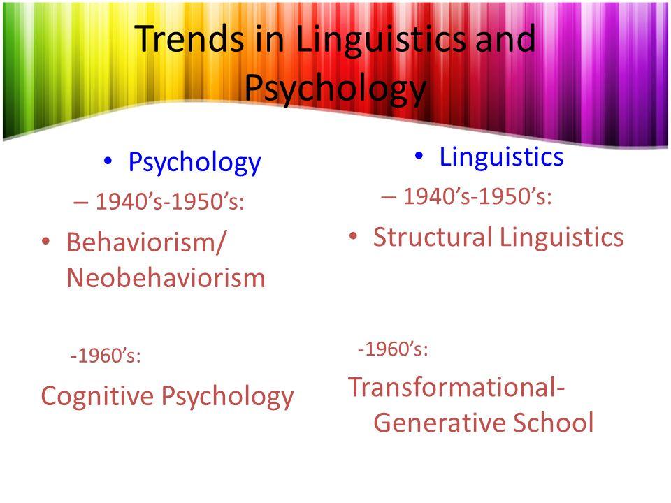 Trends in Linguistics and Psychology Psychology – 1940s-1950s: Behaviorism/ Neobehaviorism -1960s: Cognitive Psychology Linguistics – 1940s-1950s: Str