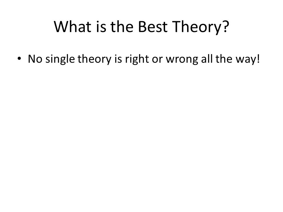 What is the Best Theory? No single theory is right or wrong all the way!