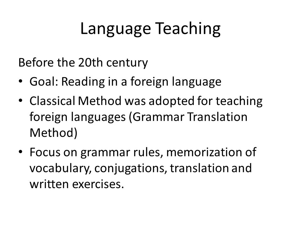 Language Teaching Before the 20th century Goal: Reading in a foreign language Classical Method was adopted for teaching foreign languages (Grammar Tra