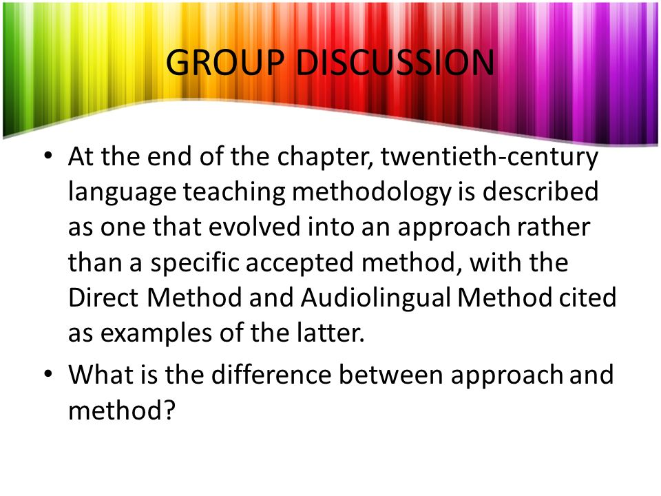 GROUP DISCUSSION At the end of the chapter, twentieth-century language teaching methodology is described as one that evolved into an approach rather t