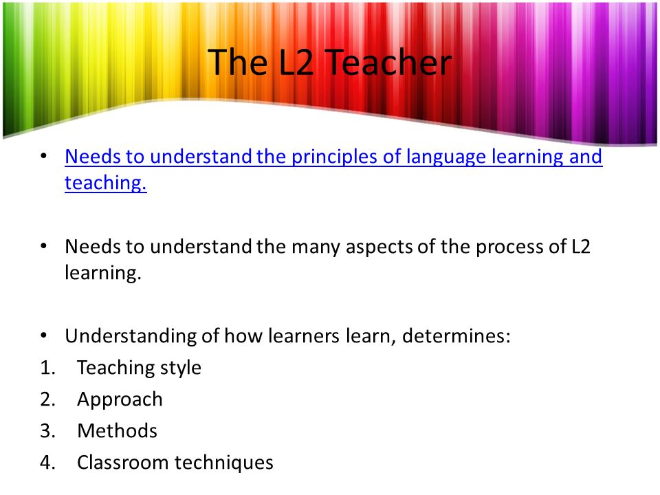 The L2 Teacher Needs to understand the principles of language learning and teaching. Needs to understand the principles of language learning and teach