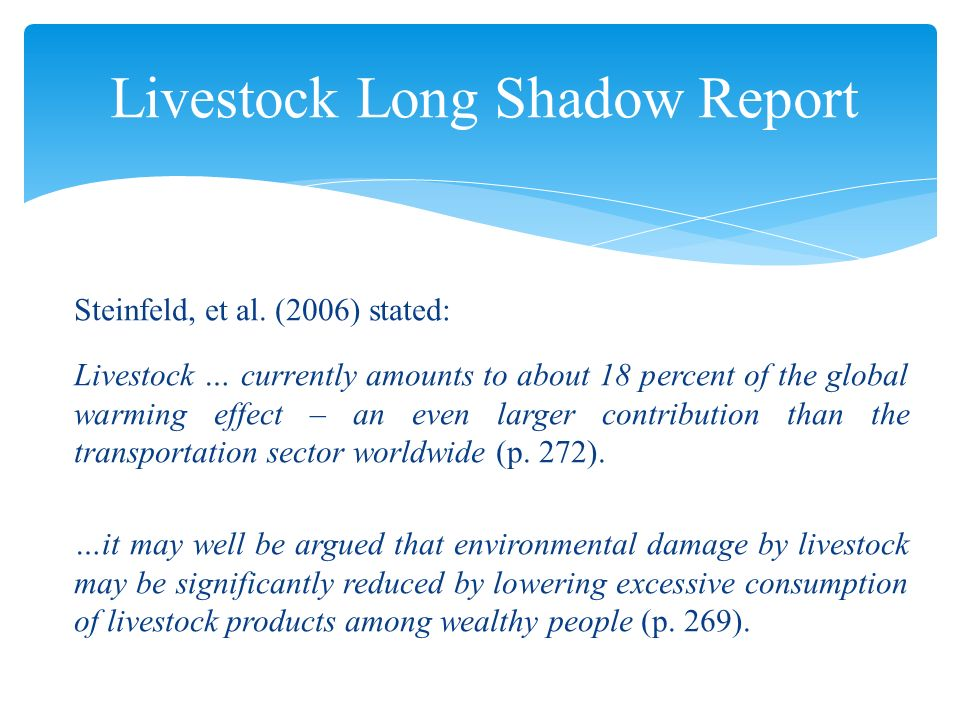 Steinfeld, et al. (2006) stated: Livestock … currently amounts to about 18 percent of the global warming effect – an even larger contribution than the