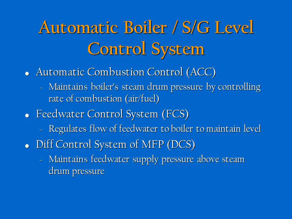 Automatic Boiler / S/G Level Control System Uses closed loop feedback principle of operation Uses closed loop feedback principle of operation – Measur