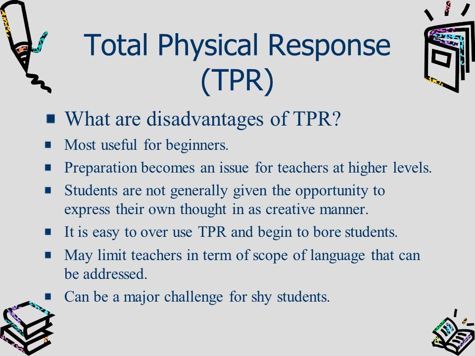 Total Physical Response (TPR) What are disadvantages of TPR? Most useful for beginners. Preparation becomes an issue for teachers at higher levels. St