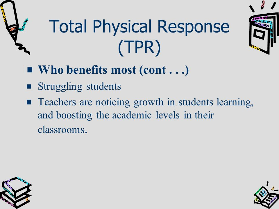 Total Physical Response (TPR) Who benefits most (cont...) Struggling students Teachers are noticing growth in students learning, and boosting the acad