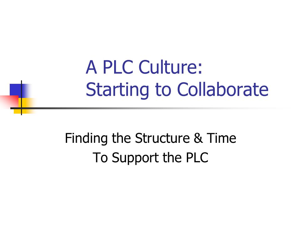 A PLC Culture: Starting to Collaborate Finding the Structure & Time To Support the PLC