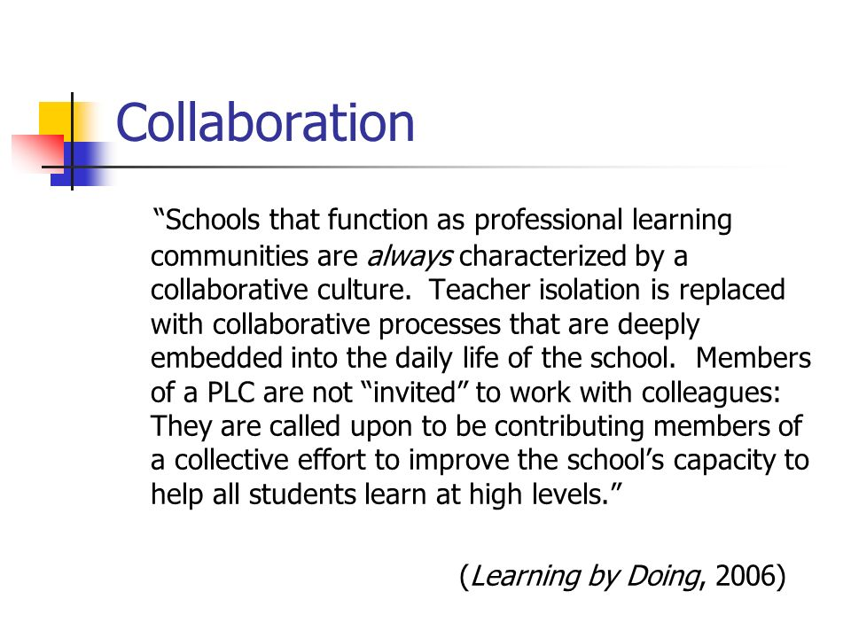 Collaboration Schools that function as professional learning communities are always characterized by a collaborative culture. Teacher isolation is rep
