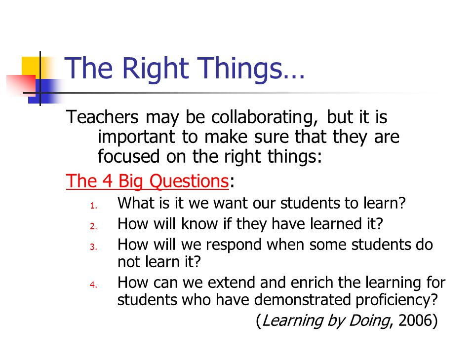 The Right Things… Teachers may be collaborating, but it is important to make sure that they are focused on the right things: The 4 Big Questions: 1. W
