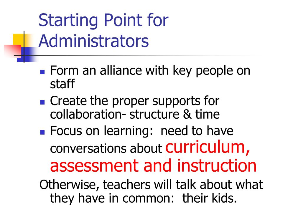 Starting Point for Administrators Form an alliance with key people on staff Create the proper supports for collaboration- structure & time Focus on learning: need to have conversations about curriculum, assessment and instruction Otherwise, teachers will talk about what they have in common: their kids.