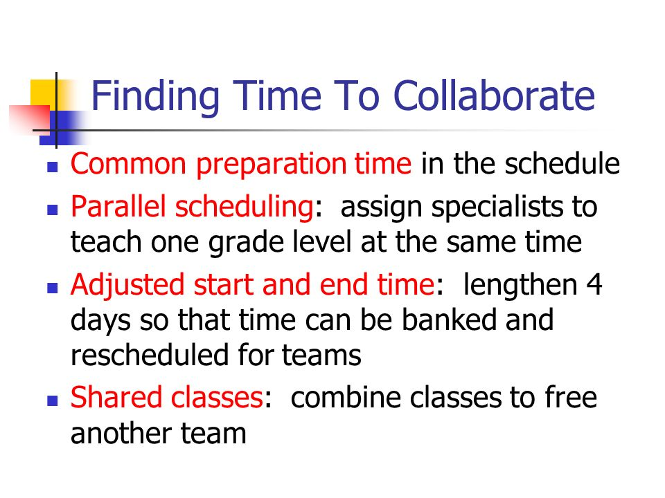 Finding Time To Collaborate Common preparation time in the schedule Parallel scheduling: assign specialists to teach one grade level at the same time Adjusted start and end time: lengthen 4 days so that time can be banked and rescheduled for teams Shared classes: combine classes to free another team