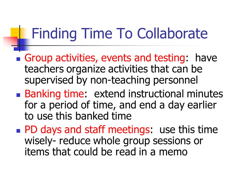 Finding Time To Collaborate Group activities, events and testing: have teachers organize activities that can be supervised by non-teaching personnel B
