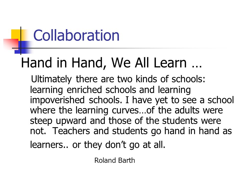Collaboration Hand in Hand, We All Learn … Ultimately there are two kinds of schools: learning enriched schools and learning impoverished schools. I h