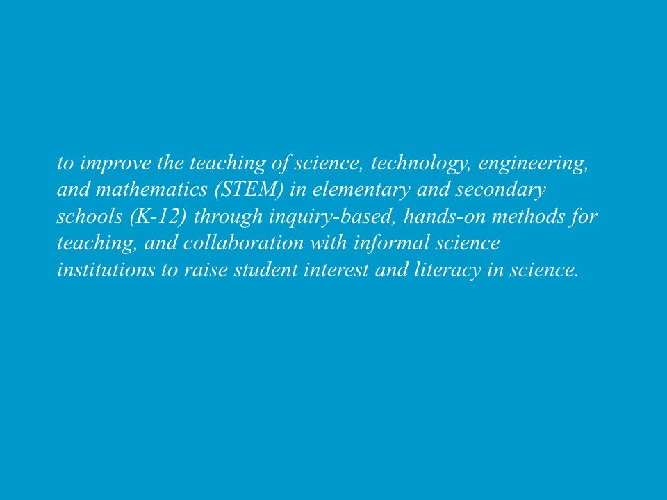 to improve the teaching of science, technology, engineering, and mathematics (STEM) in elementary and secondary schools (K-12) through inquiry-based,