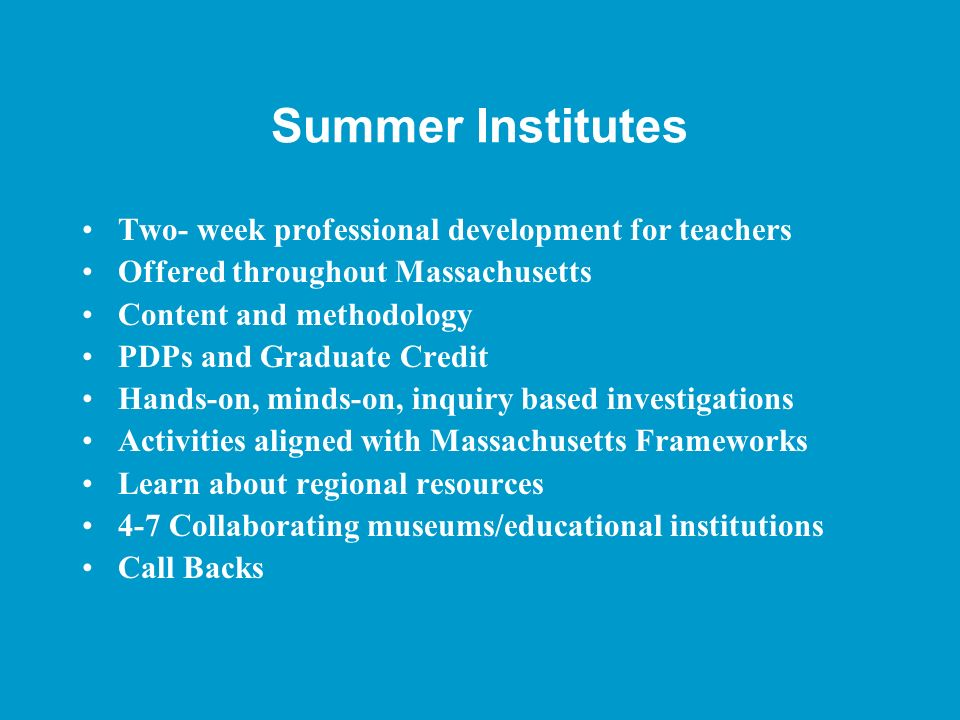 Summer Institutes Two- week professional development for teachers Offered throughout Massachusetts Content and methodology PDPs and Graduate Credit Ha