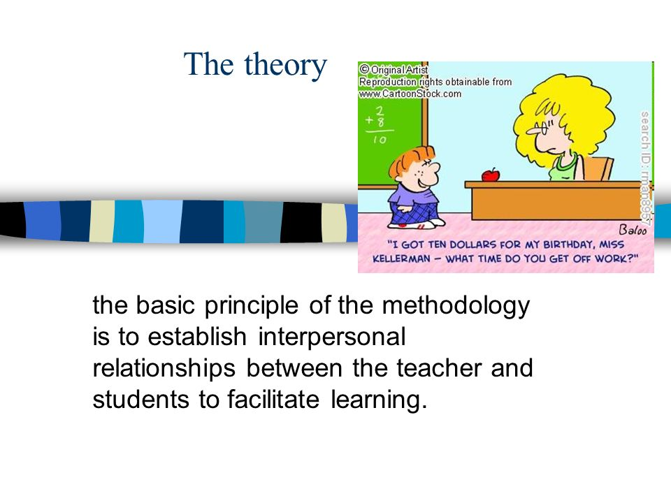 The theory the basic principle of the methodology is to establish interpersonal relationships between the teacher and students to facilitate learning.