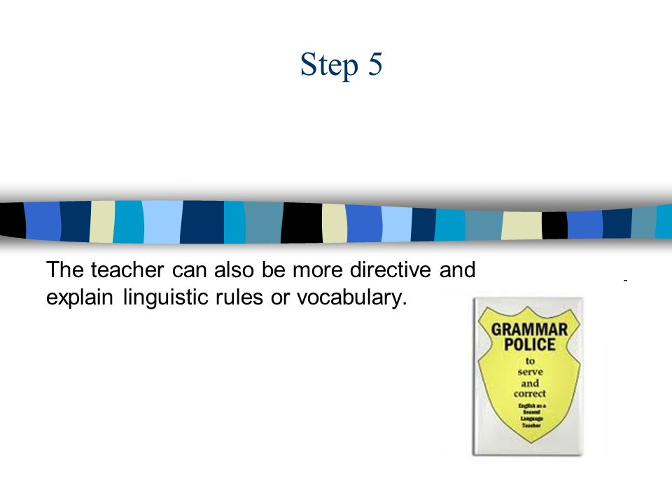 Step 5 The teacher can also be more directive and explain linguistic rules or vocabulary.