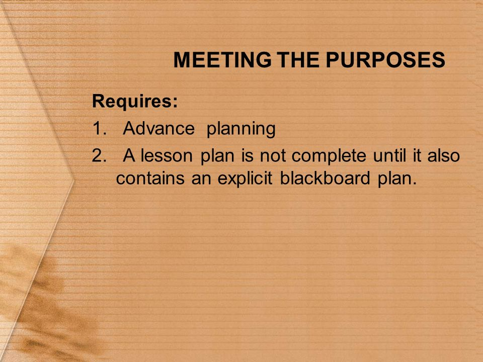 MEETING THE PURPOSES Requires: 1. Advance planning 2. A lesson plan is not complete until it also contains an explicit blackboard plan.