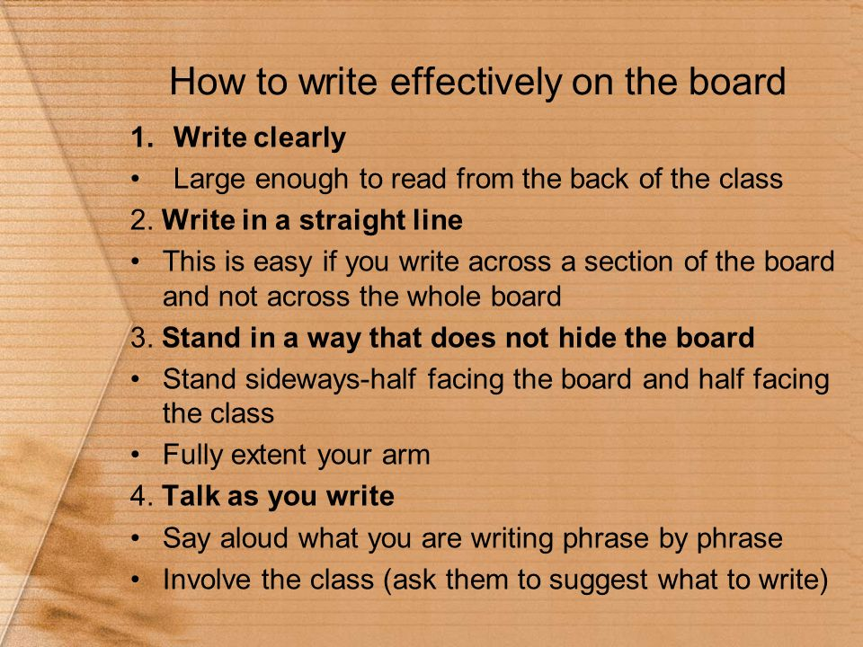How to write effectively on the board 1.Write clearly Large enough to read from the back of the class 2. Write in a straight line This is easy if you
