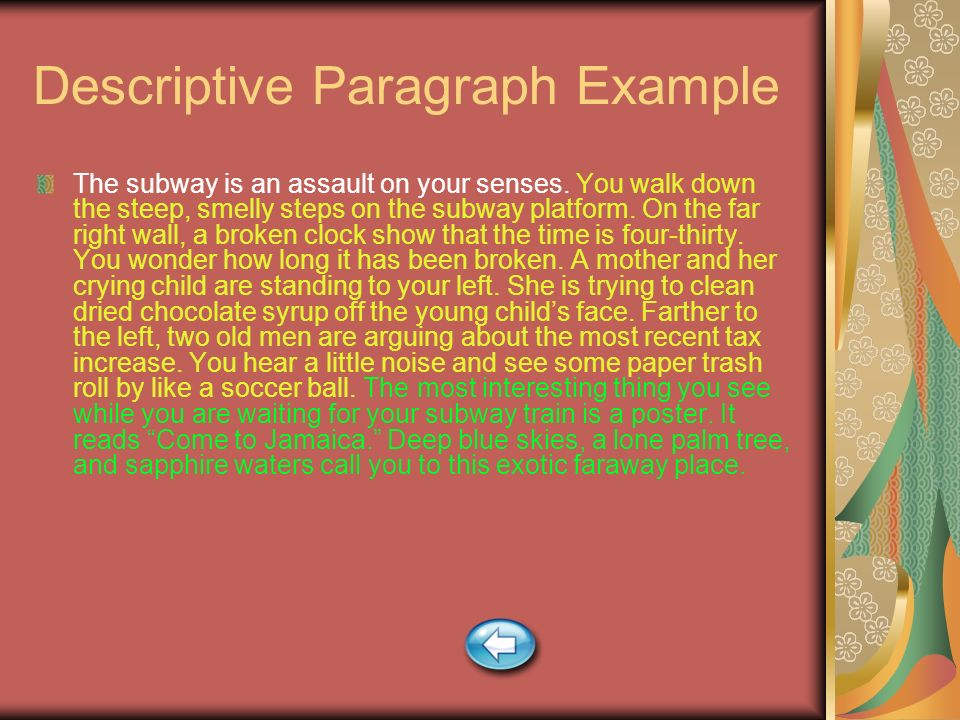 Descriptive Paragraph Example The subway is an assault on your senses. You walk down the steep, smelly steps on the subway platform. On the far right