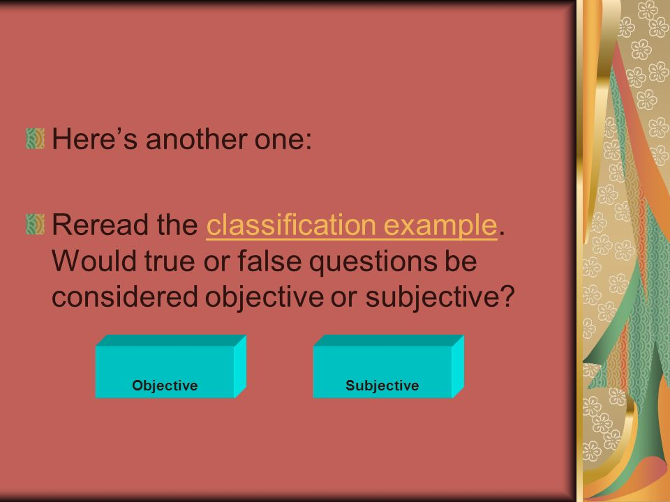 Heres another one: Reread the classification example. Would true or false questions be considered objective or subjective?classification example Objec