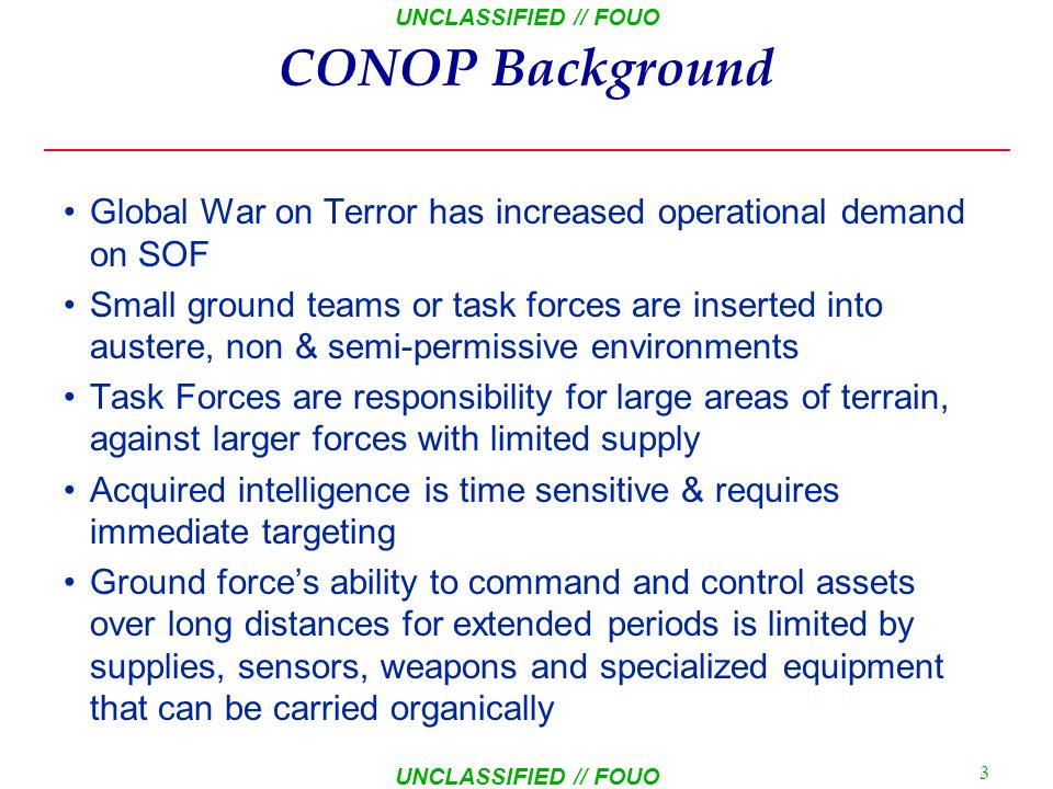 UNCLASSIFIED // FOUO 2 AGENDA CONOP Background Operational Situation & Vignettes Terms and Definitions CONOP mission Outline CONOP Graphic Depictions