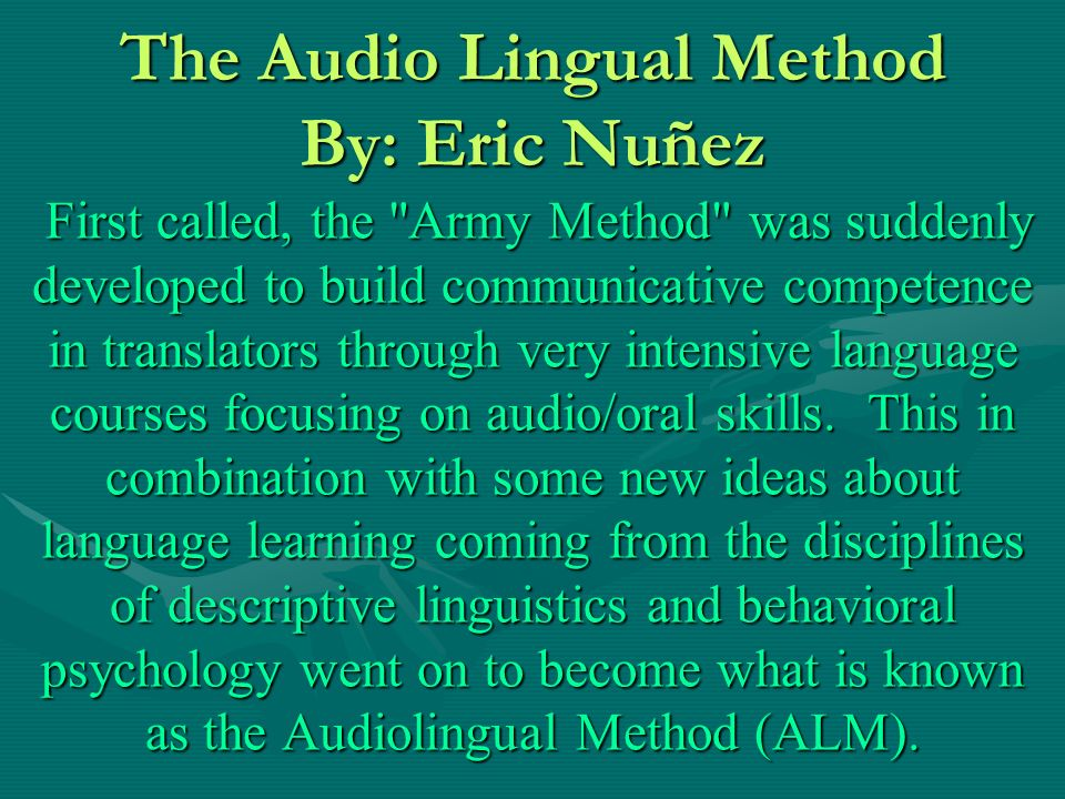 The Audio Lingual Method By: Eric Nuñez First called, the Army Method was suddenly developed to build communicative competence in translators through very intensive language courses focusing on audio/oral skills.