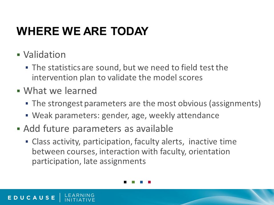 WHERE WE ARE TODAY Validation The statistics are sound, but we need to field test the intervention plan to validate the model scores What we learned The strongest parameters are the most obvious (assignments) Weak parameters: gender, age, weekly attendance Add future parameters as available Class activity, participation, faculty alerts, inactive time between courses, interaction with faculty, orientation participation, late assignments