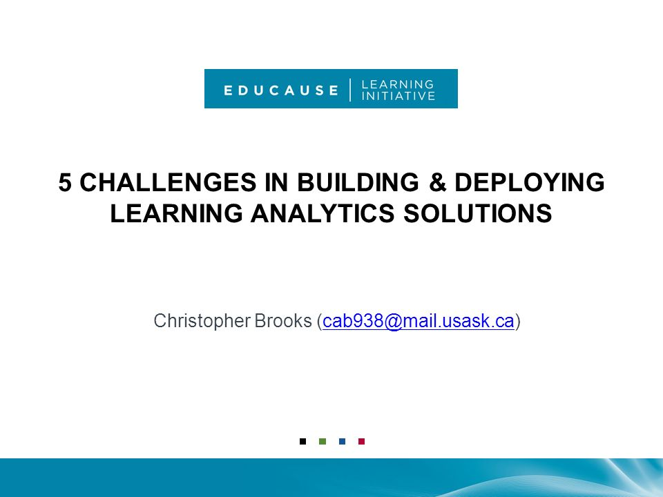 5 CHALLENGES IN BUILDING & DEPLOYING LEARNING ANALYTICS SOLUTIONS Christopher Brooks (cab938@mail.usask.ca)cab938@mail.usask.ca