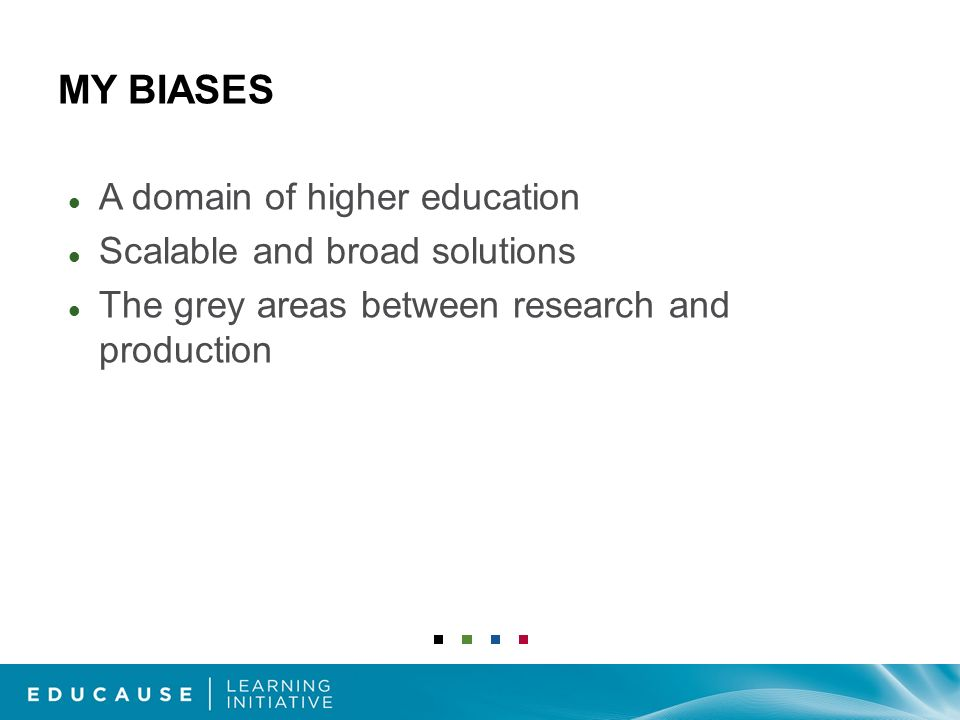 MY BIASES A domain of higher education Scalable and broad solutions The grey areas between research and production