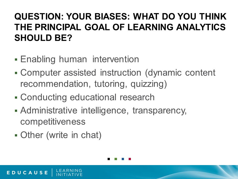 QUESTION: YOUR BIASES: WHAT DO YOU THINK THE PRINCIPAL GOAL OF LEARNING ANALYTICS SHOULD BE.