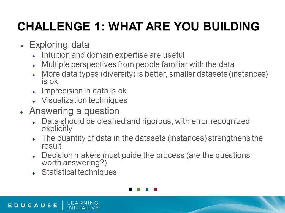 CHALLENGE 1: WHAT ARE YOU BUILDING Exploring data Intuition and domain expertise are useful Multiple perspectives from people familiar with the data More data types (diversity) is better, smaller datasets (instances) is ok Imprecision in data is ok Visualization techniques Answering a question Data should be cleaned and rigorous, with error recognized explicitly The quantity of data in the datasets (instances) strengthens the result Decision makers must guide the process (are the questions worth answering ) Statistical techniques