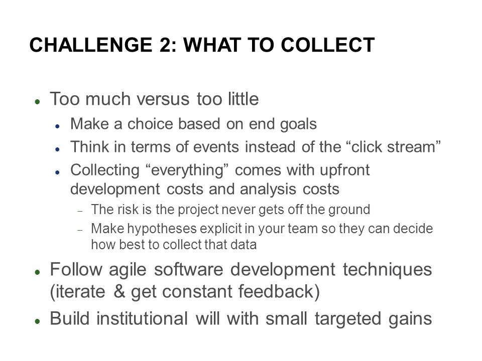 CHALLENGE 2: WHAT TO COLLECT Too much versus too little Make a choice based on end goals Think in terms of events instead of the click stream Collecting everything comes with upfront development costs and analysis costs The risk is the project never gets off the ground Make hypotheses explicit in your team so they can decide how best to collect that data Follow agile software development techniques (iterate & get constant feedback) Build institutional will with small targeted gains