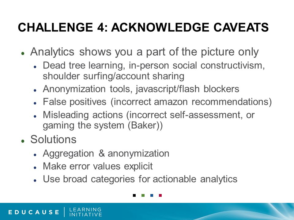 CHALLENGE 4: ACKNOWLEDGE CAVEATS Analytics shows you a part of the picture only Dead tree learning, in-person social constructivism, shoulder surfing/account sharing Anonymization tools, javascript/flash blockers False positives (incorrect amazon recommendations) Misleading actions (incorrect self-assessment, or gaming the system (Baker)) Solutions Aggregation & anonymization Make error values explicit Use broad categories for actionable analytics