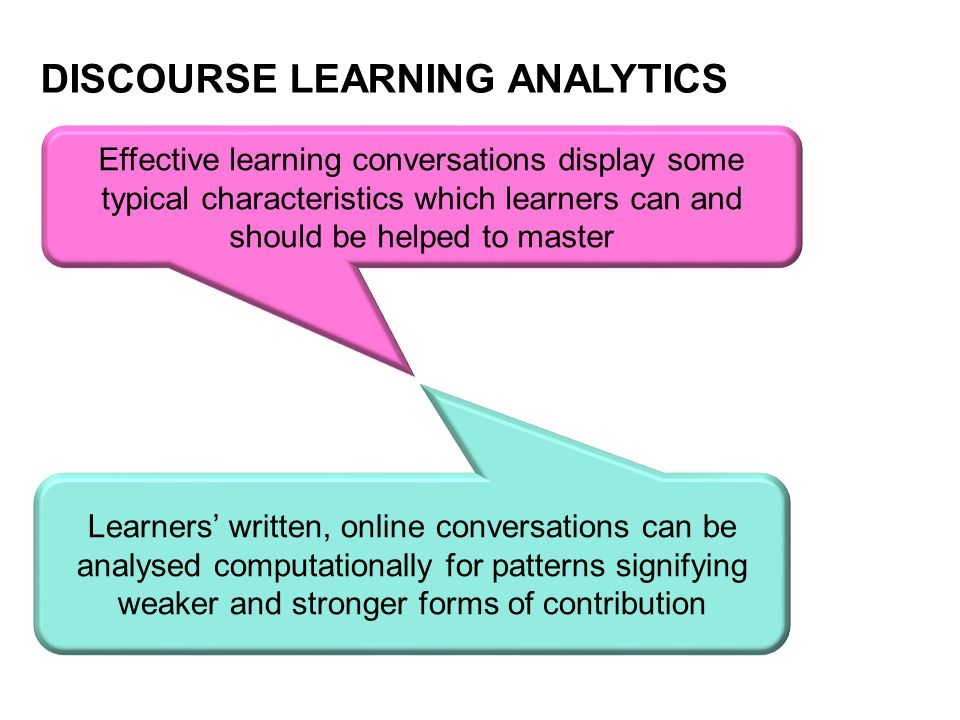 DISCOURSE LEARNING ANALYTICS Effective learning conversations display some typical characteristics which learners can and should be helped to master Learners written, online conversations can be analysed computationally for patterns signifying weaker and stronger forms of contribution