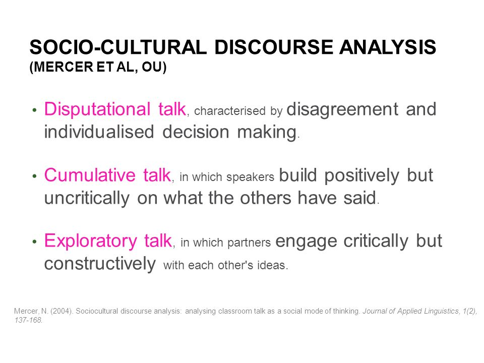 SOCIO-CULTURAL DISCOURSE ANALYSIS (MERCER ET AL, OU) Disputational talk, characterised by disagreement and individualised decision making.