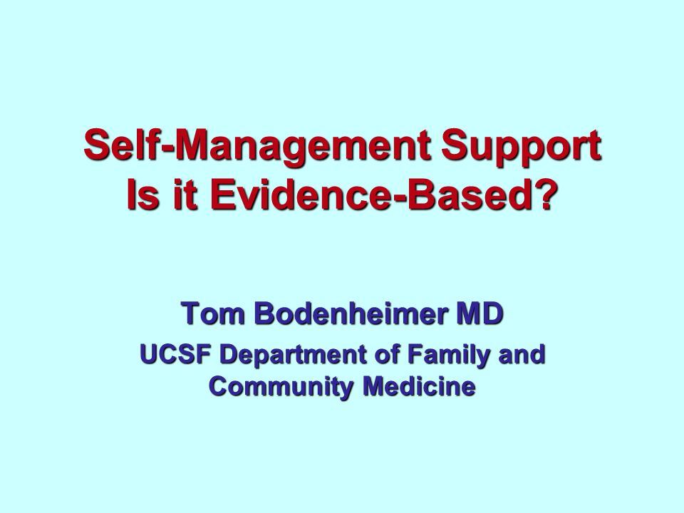 Self-Management Support Is it Evidence-Based? Tom Bodenheimer MD UCSF Department of Family and Community Medicine